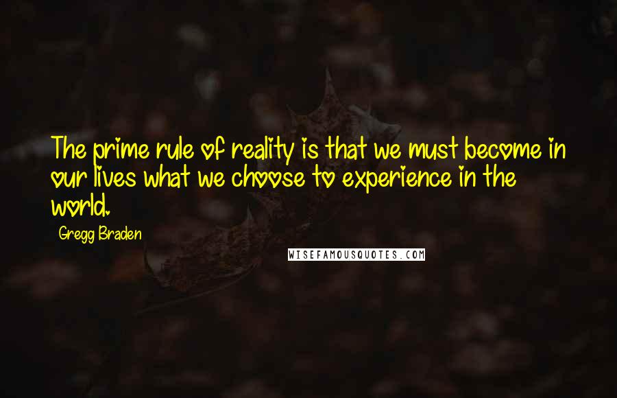 Gregg Braden quotes: The prime rule of reality is that we must become in our lives what we choose to experience in the world.