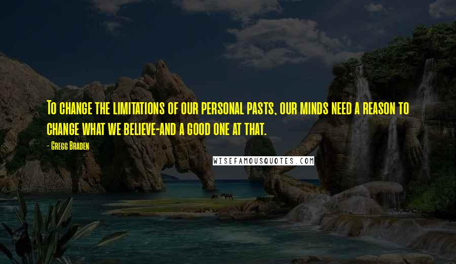 Gregg Braden quotes: To change the limitations of our personal pasts, our minds need a reason to change what we believe-and a good one at that.