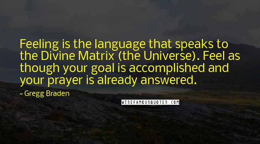 Gregg Braden quotes: Feeling is the language that speaks to the Divine Matrix (the Universe). Feel as though your goal is accomplished and your prayer is already answered.