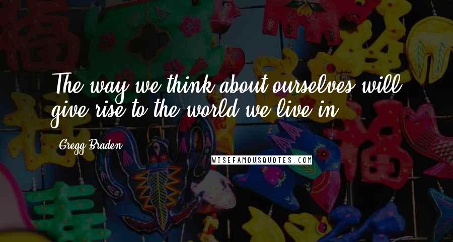 Gregg Braden quotes: The way we think about ourselves will give rise to the world we live in.