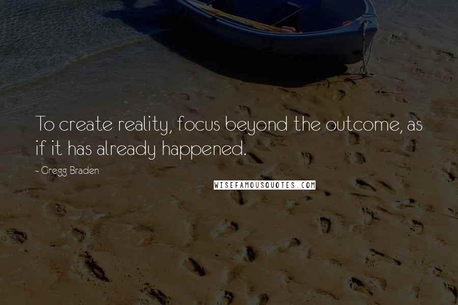 Gregg Braden quotes: To create reality, focus beyond the outcome, as if it has already happened.