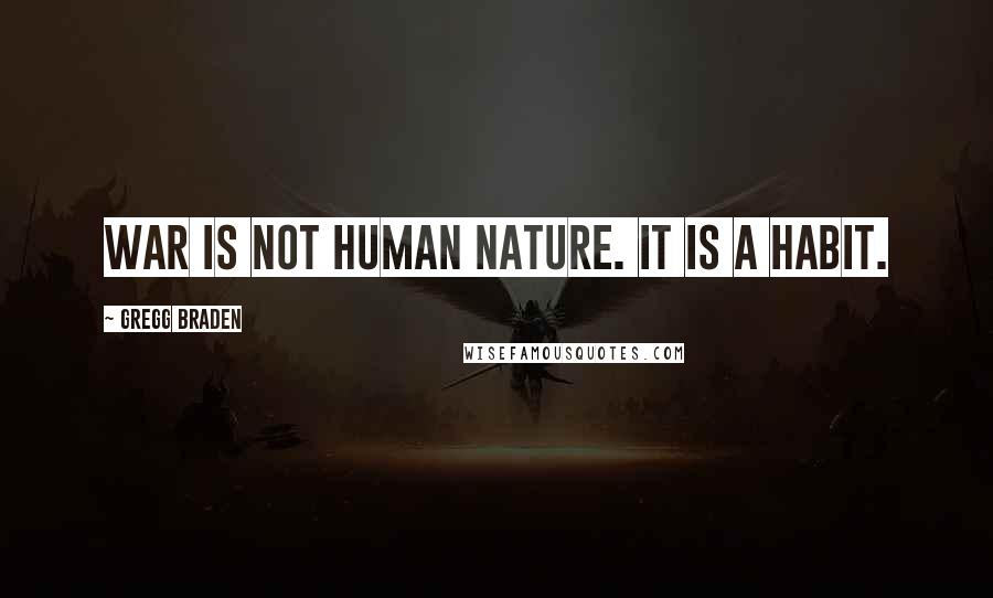 Gregg Braden quotes: War is not human nature. It is a habit.