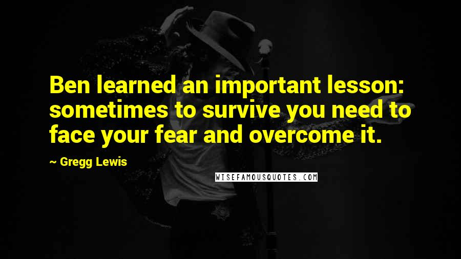 Gregg Lewis quotes: Ben learned an important lesson: sometimes to survive you need to face your fear and overcome it.