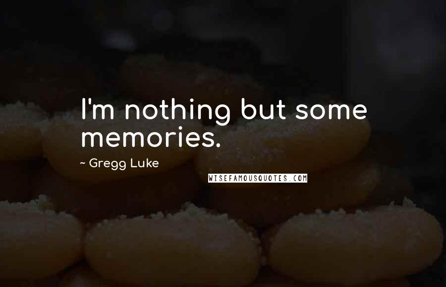 Gregg Luke quotes: I'm nothing but some memories.