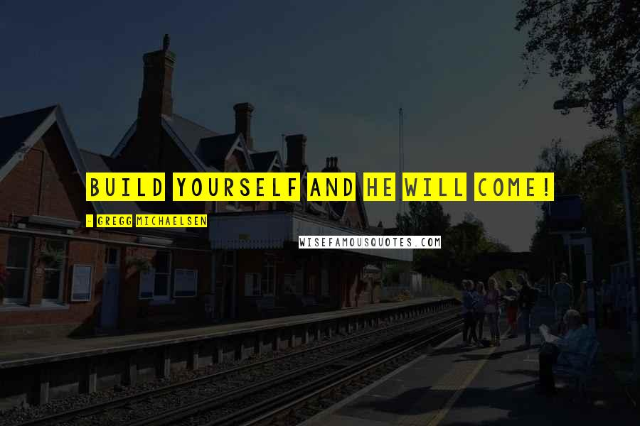 Gregg Michaelsen quotes: Build Yourself and He Will Come!