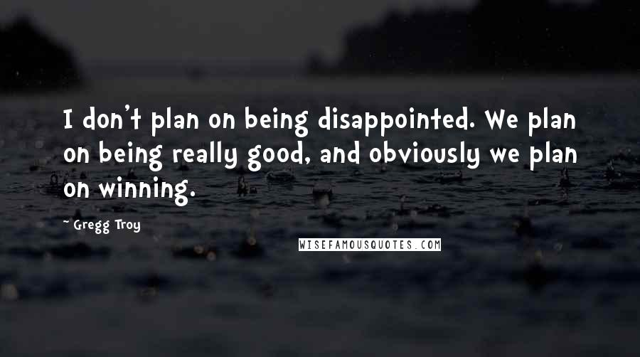 Gregg Troy quotes: I don't plan on being disappointed. We plan on being really good, and obviously we plan on winning.