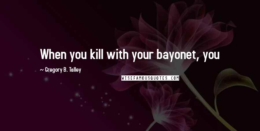 Gregory B. Talley quotes: When you kill with your bayonet, you