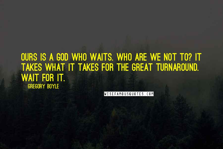 Gregory Boyle quotes: Ours is a God who waits. Who are we not to? It takes what it takes for the great turnaround. Wait for it.