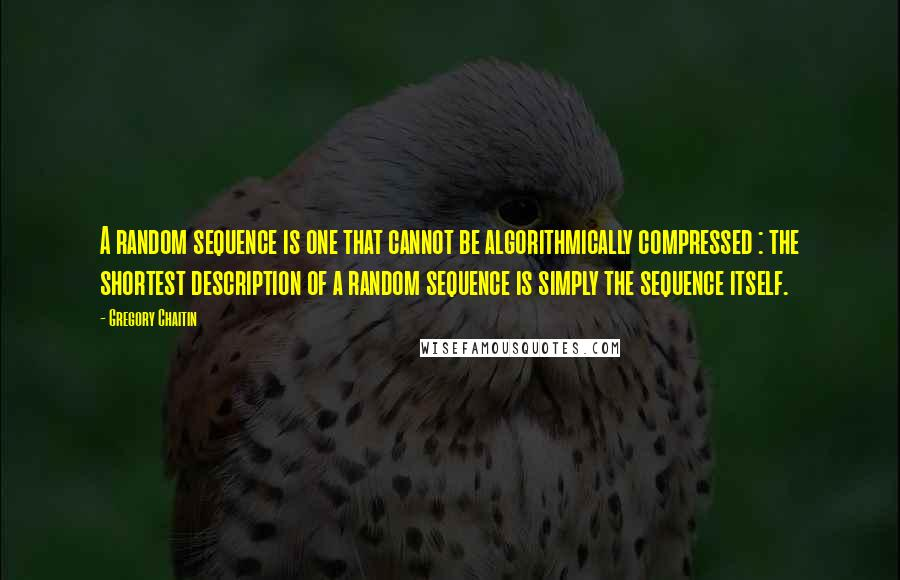 Gregory Chaitin quotes: A random sequence is one that cannot be algorithmically compressed : the shortest description of a random sequence is simply the sequence itself.
