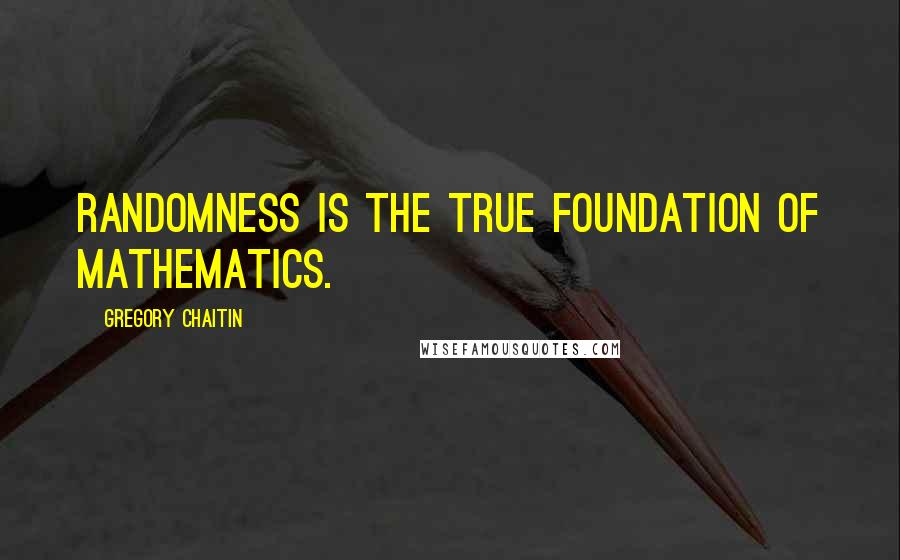 Gregory Chaitin quotes: Randomness is the true foundation of mathematics.