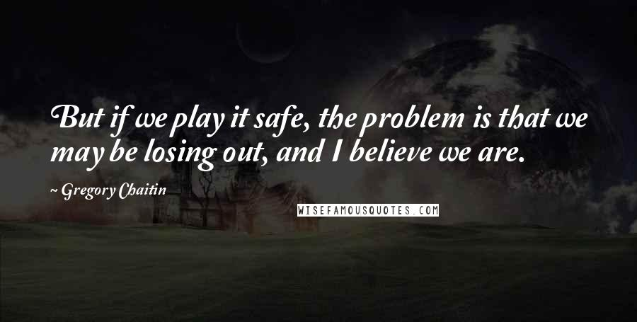 Gregory Chaitin quotes: But if we play it safe, the problem is that we may be losing out, and I believe we are.