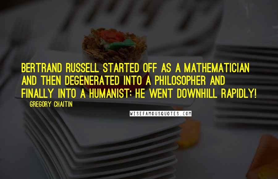 Gregory Chaitin quotes: Bertrand Russell started off as a mathematician and then degenerated into a philosopher and finally into a humanist; he went downhill rapidly!