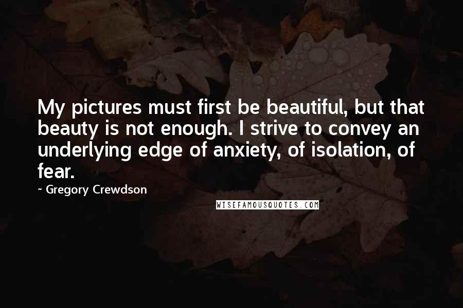 Gregory Crewdson quotes: My pictures must first be beautiful, but that beauty is not enough. I strive to convey an underlying edge of anxiety, of isolation, of fear.