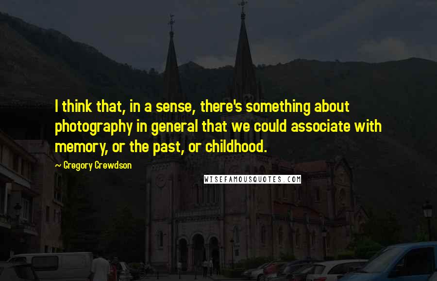 Gregory Crewdson quotes: I think that, in a sense, there's something about photography in general that we could associate with memory, or the past, or childhood.