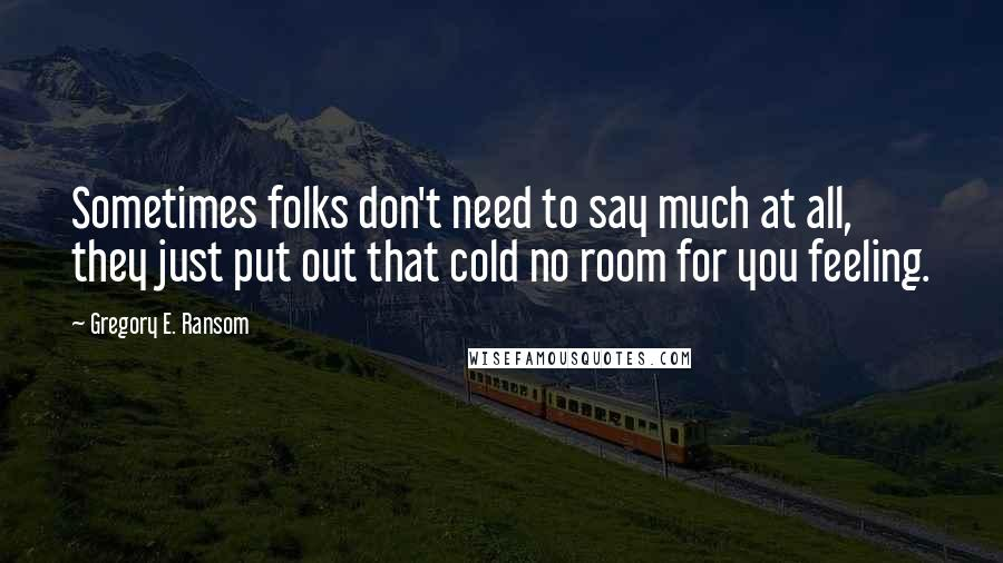Gregory E. Ransom quotes: Sometimes folks don't need to say much at all, they just put out that cold no room for you feeling.