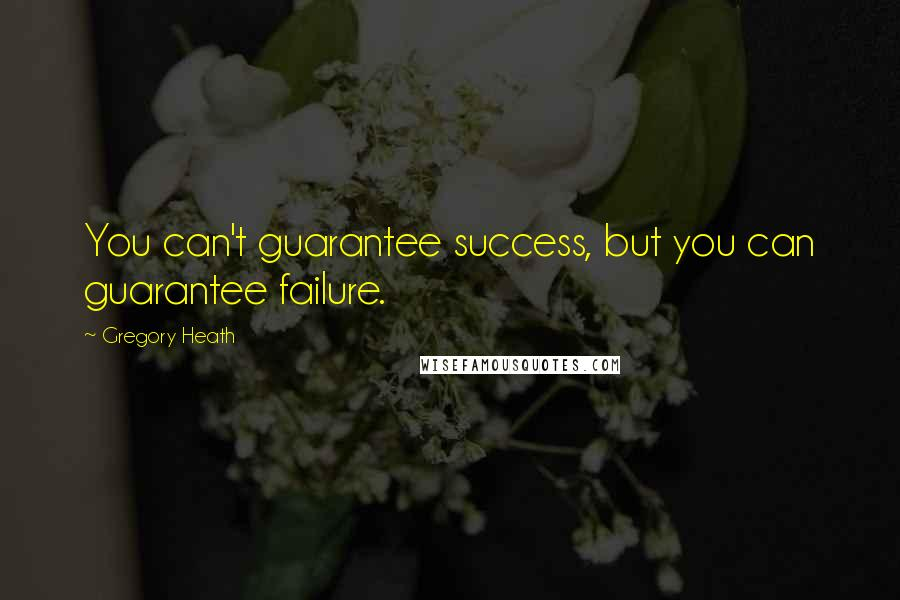 Gregory Heath quotes: You can't guarantee success, but you can guarantee failure.