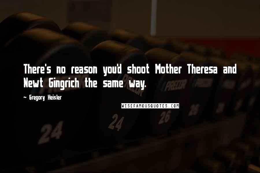 Gregory Heisler quotes: There's no reason you'd shoot Mother Theresa and Newt Gingrich the same way.