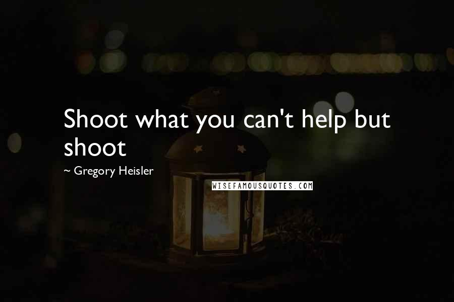 Gregory Heisler quotes: Shoot what you can't help but shoot