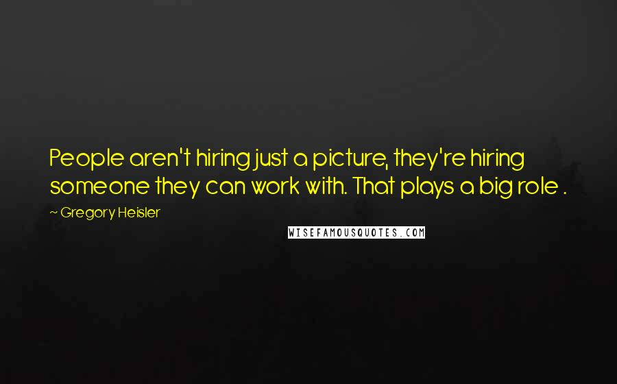 Gregory Heisler quotes: People aren't hiring just a picture, they're hiring someone they can work with. That plays a big role .