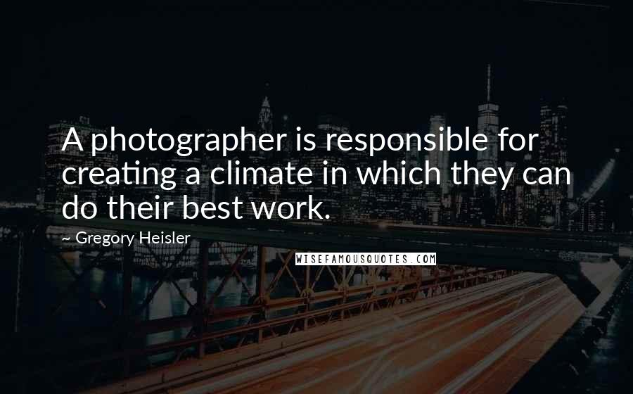 Gregory Heisler quotes: A photographer is responsible for creating a climate in which they can do their best work.