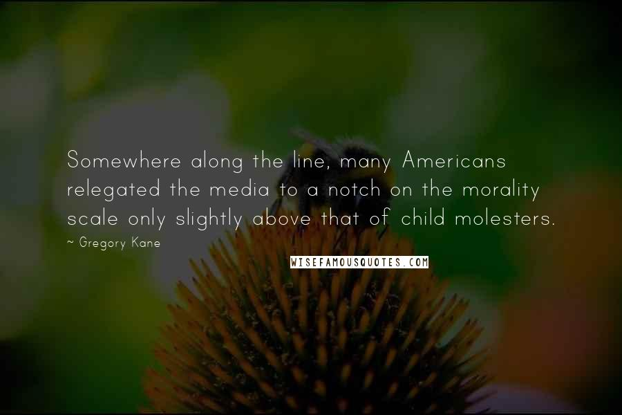 Gregory Kane quotes: Somewhere along the line, many Americans relegated the media to a notch on the morality scale only slightly above that of child molesters.