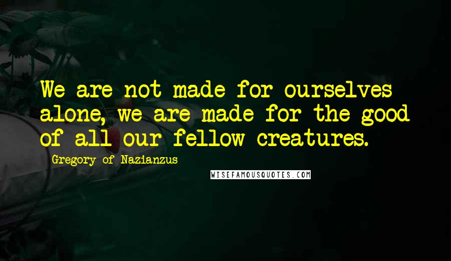 Gregory Of Nazianzus quotes: We are not made for ourselves alone, we are made for the good of all our fellow creatures.