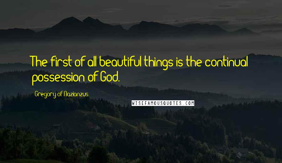 Gregory Of Nazianzus quotes: The first of all beautiful things is the continual possession of God.