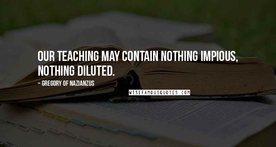 Gregory Of Nazianzus quotes: Our teaching may contain nothing impious, nothing diluted.