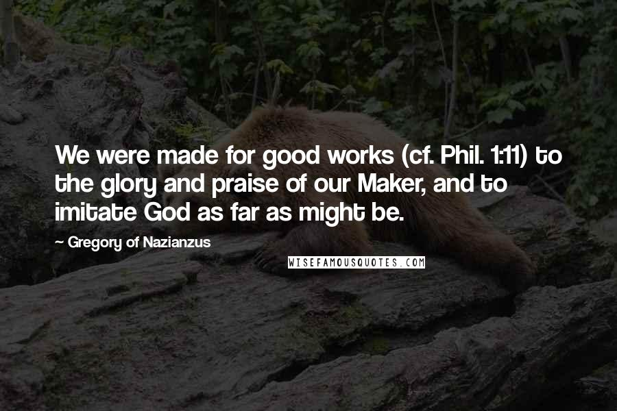 Gregory Of Nazianzus quotes: We were made for good works (cf. Phil. 1:11) to the glory and praise of our Maker, and to imitate God as far as might be.