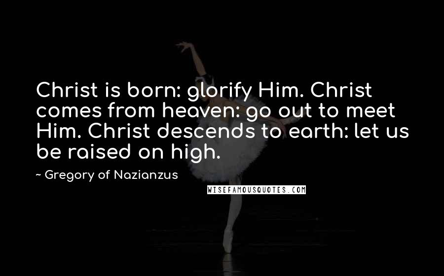 Gregory Of Nazianzus quotes: Christ is born: glorify Him. Christ comes from heaven: go out to meet Him. Christ descends to earth: let us be raised on high.
