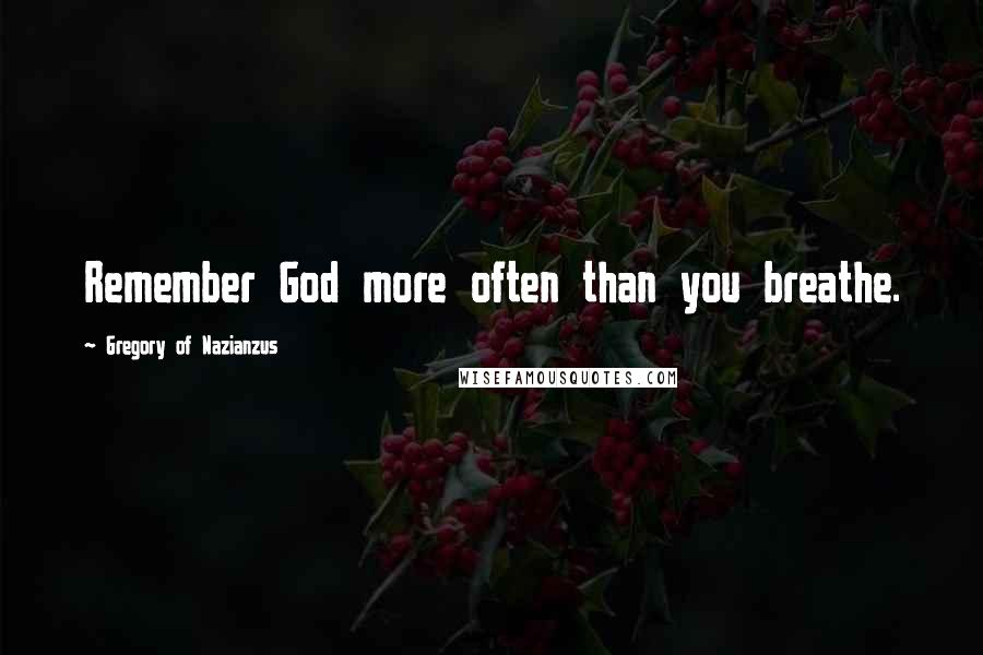 Gregory Of Nazianzus quotes: Remember God more often than you breathe.