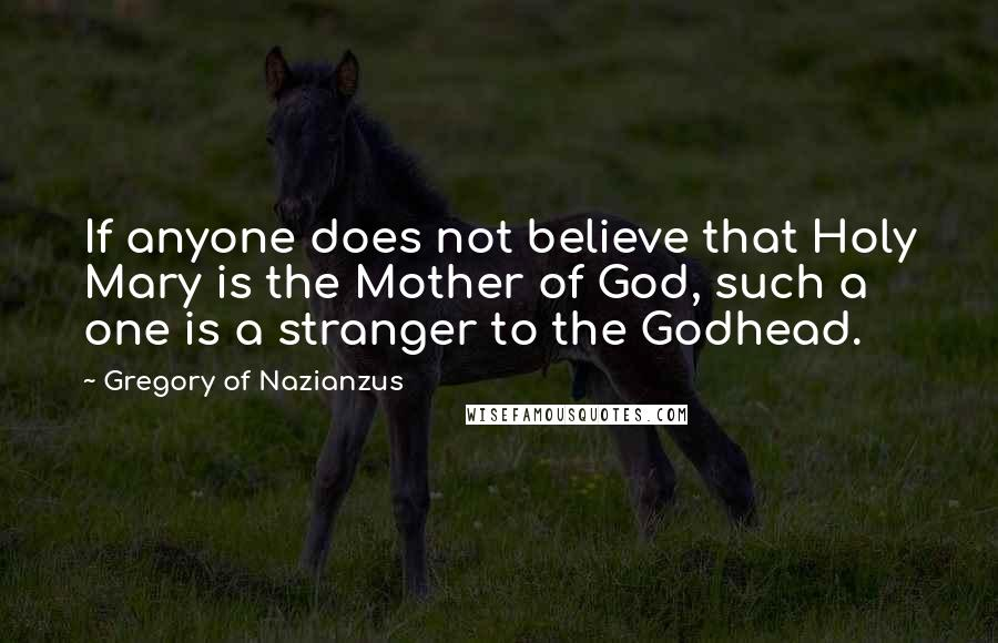 Gregory Of Nazianzus quotes: If anyone does not believe that Holy Mary is the Mother of God, such a one is a stranger to the Godhead.