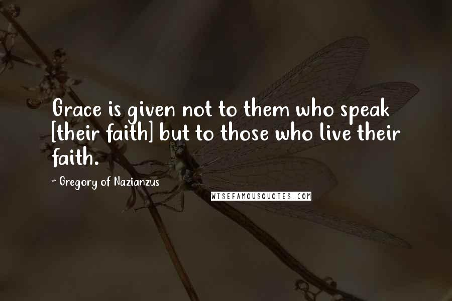 Gregory Of Nazianzus quotes: Grace is given not to them who speak [their faith] but to those who live their faith.