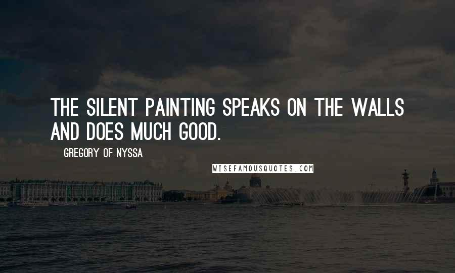 Gregory Of Nyssa quotes: The silent painting speaks on the walls and does much good.