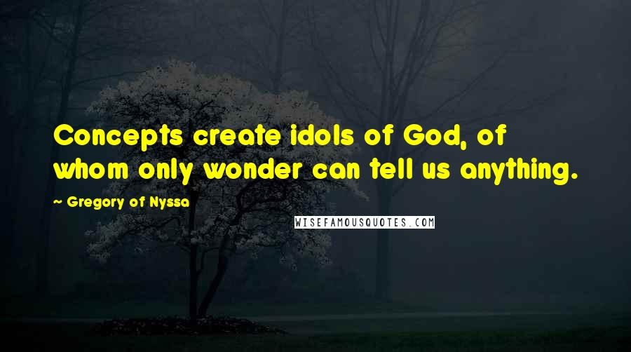 Gregory Of Nyssa quotes: Concepts create idols of God, of whom only wonder can tell us anything.