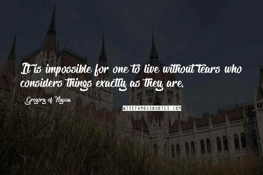 Gregory Of Nyssa quotes: It is impossible for one to live without tears who considers things exactly as they are.