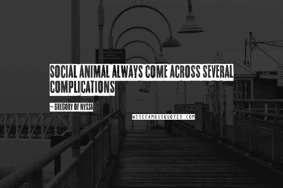 Gregory Of Nyssa quotes: SOCIAL ANIMAL ALWAYS COME ACROSS SEVERAL COMPLICATIONS