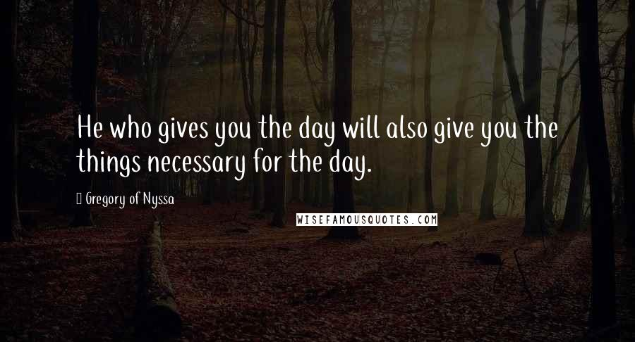 Gregory Of Nyssa quotes: He who gives you the day will also give you the things necessary for the day.