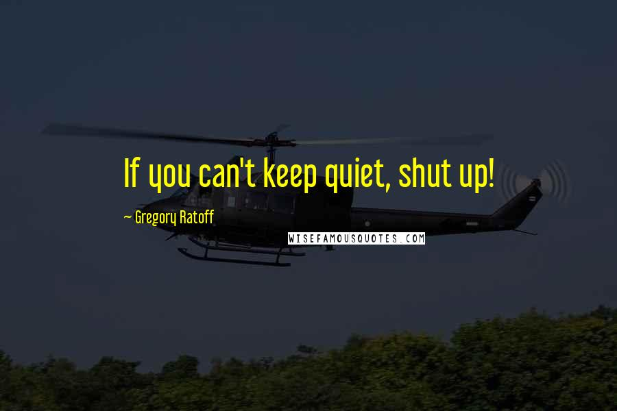 Gregory Ratoff quotes: If you can't keep quiet, shut up!