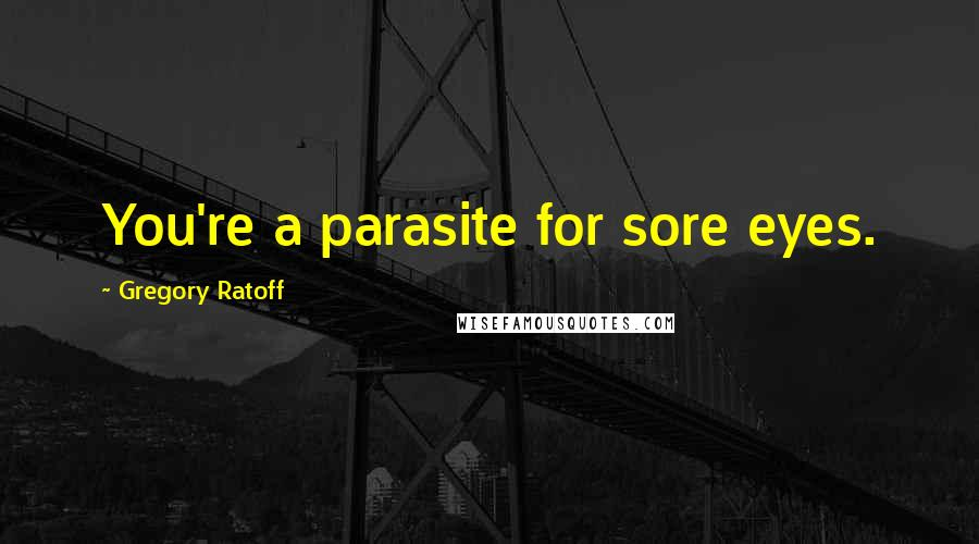 Gregory Ratoff quotes: You're a parasite for sore eyes.