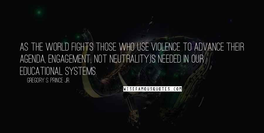 Gregory S. Prince Jr. quotes: As the world fights those who use violence to advance their agenda, engagement, not neutrality,is needed in our educational systems.