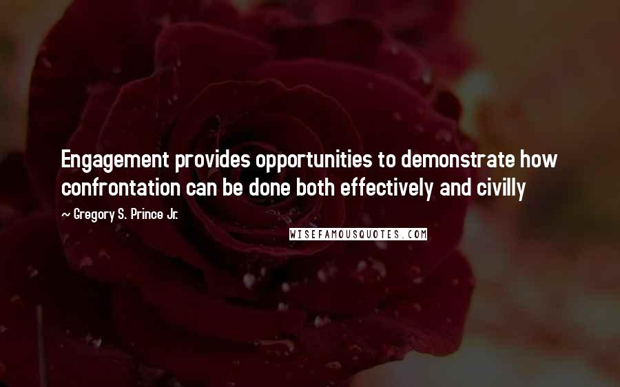Gregory S. Prince Jr. quotes: Engagement provides opportunities to demonstrate how confrontation can be done both effectively and civilly