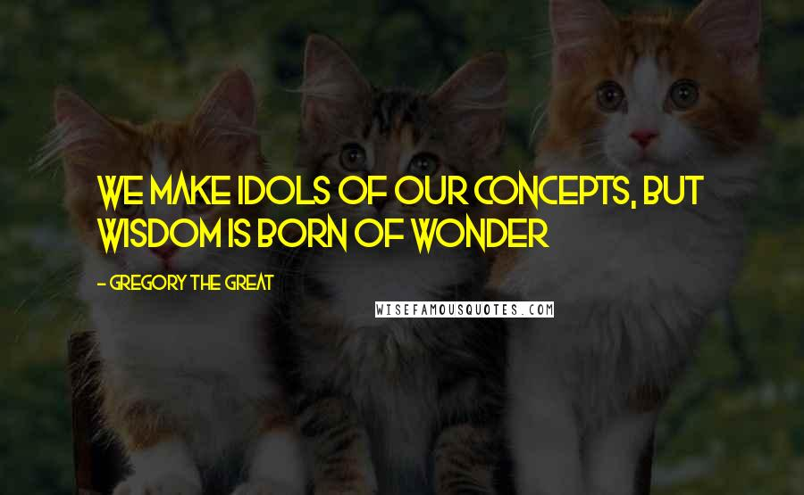 Gregory The Great quotes: We make Idols of our concepts, but Wisdom is born of wonder