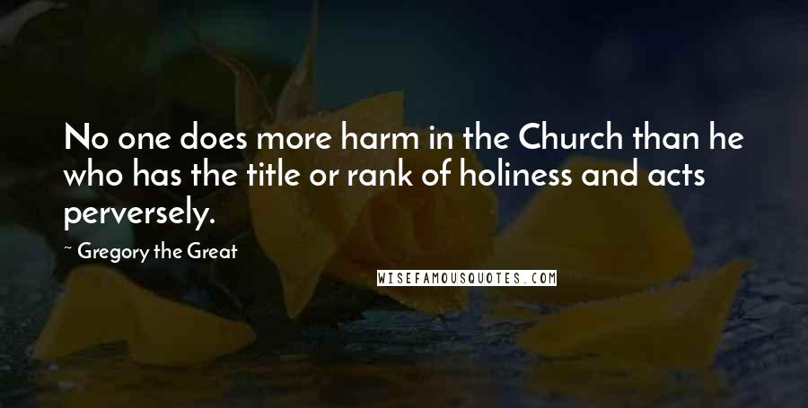 Gregory The Great quotes: No one does more harm in the Church than he who has the title or rank of holiness and acts perversely.