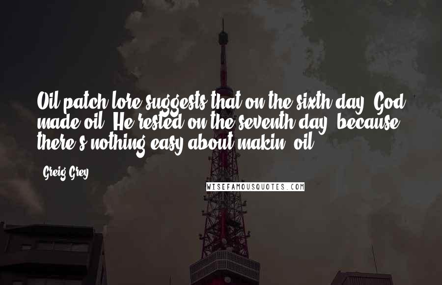 Greig Grey quotes: Oil patch lore suggests that on the sixth day, God made oil. He rested on the seventh day, because there's nothing easy about makin' oil..