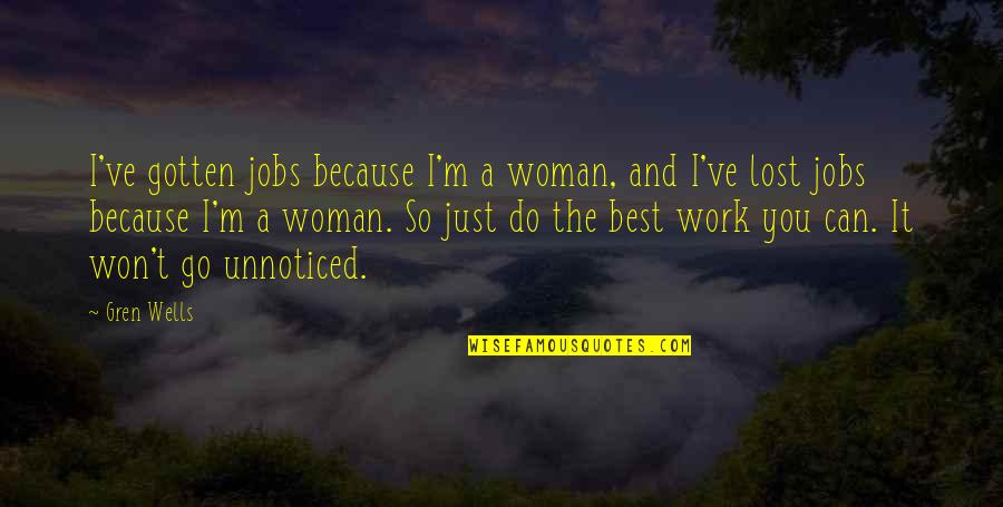 Gren Quotes By Gren Wells: I've gotten jobs because I'm a woman, and