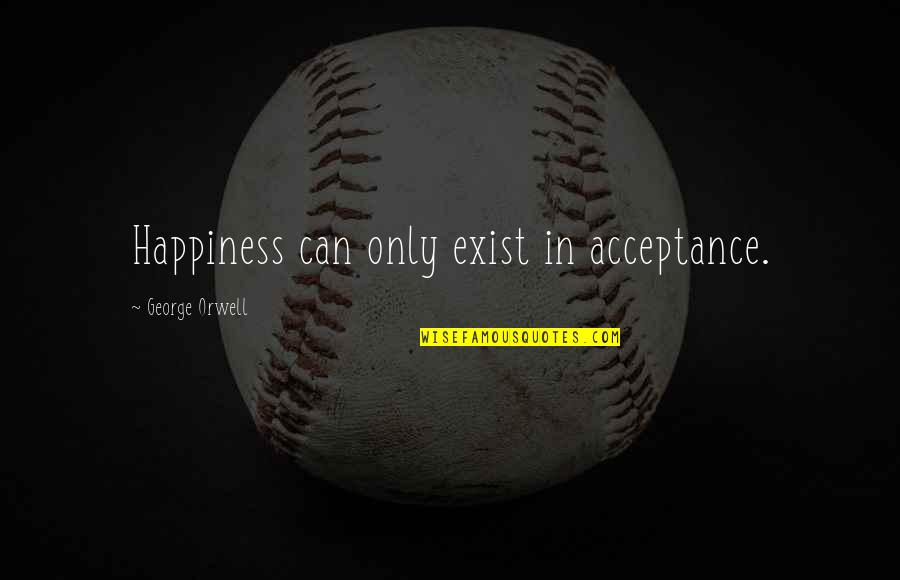 Grenadine Quotes By George Orwell: Happiness can only exist in acceptance.