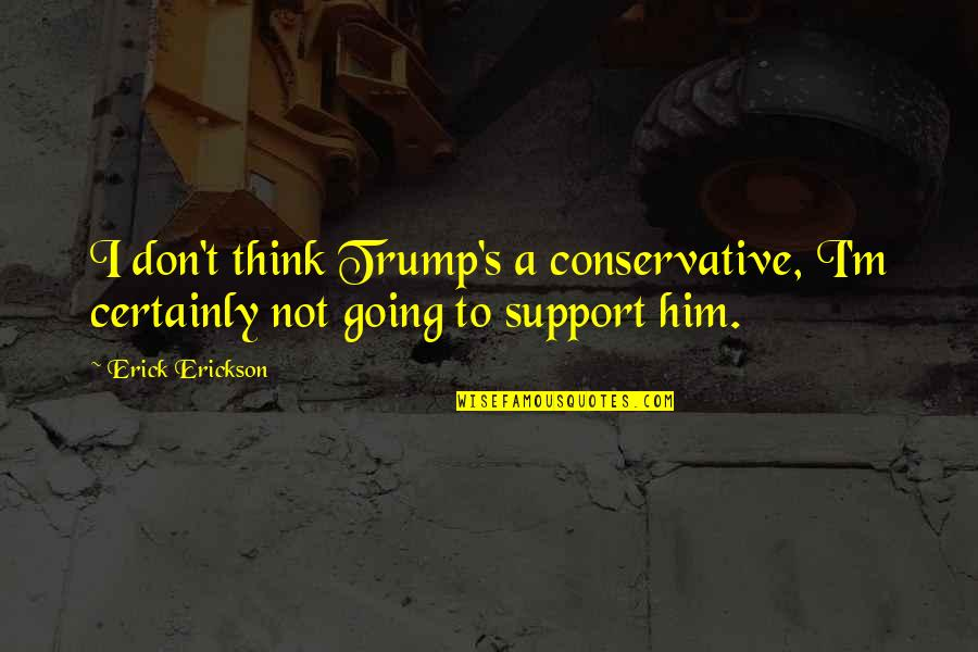 Grep Inside Quotes By Erick Erickson: I don't think Trump's a conservative, I'm certainly