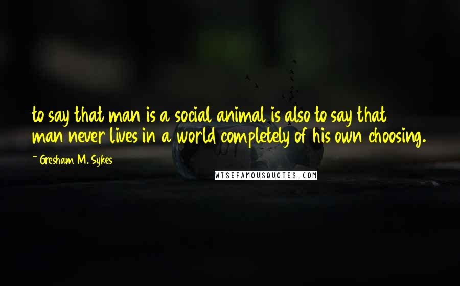 Gresham M. Sykes quotes: to say that man is a social animal is also to say that man never lives in a world completely of his own choosing.