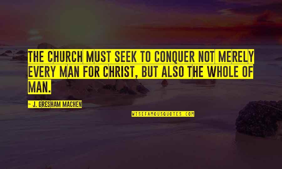 Gresham Machen Quotes By J. Gresham Machen: The church must seek to conquer not merely